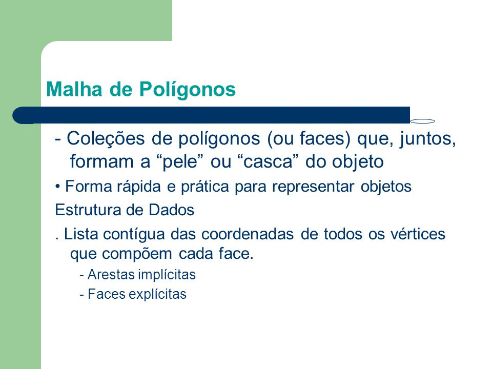 Malha de Polígonos - Coleções de polígonos (ou faces) que, juntos, formam a pele ou casca do objeto.