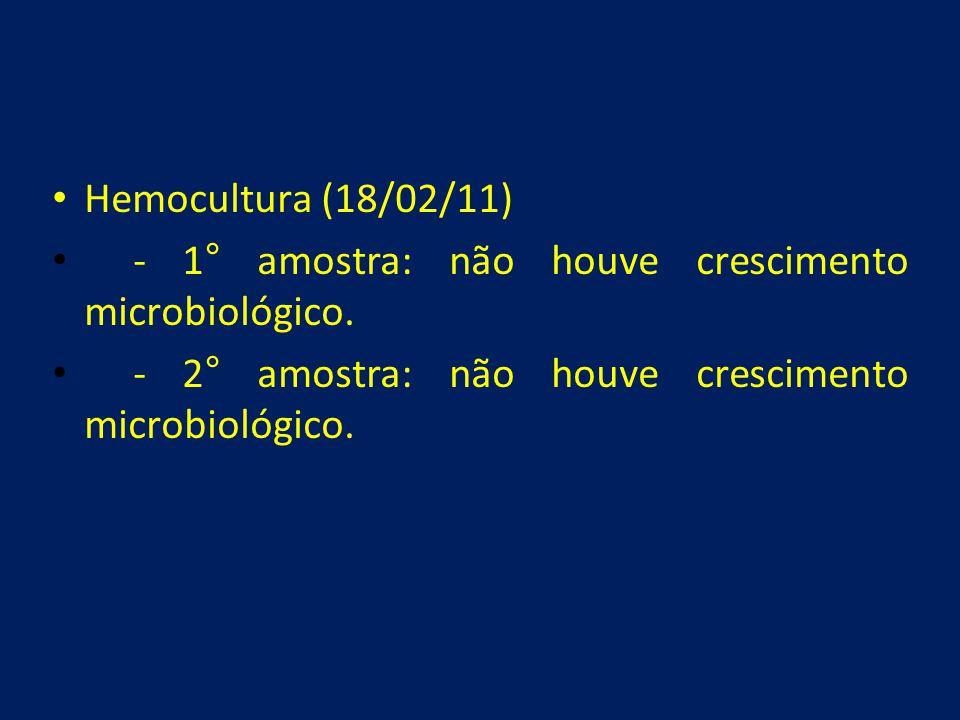 Hemocultura (18/02/11) - 1° amostra: não houve crescimento microbiológico.
