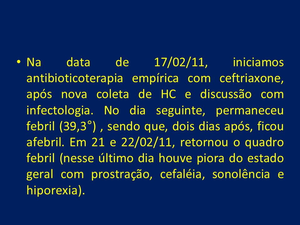 Na data de 17/02/11, iniciamos antibioticoterapia empírica com ceftriaxone, após nova coleta de HC e discussão com infectologia.