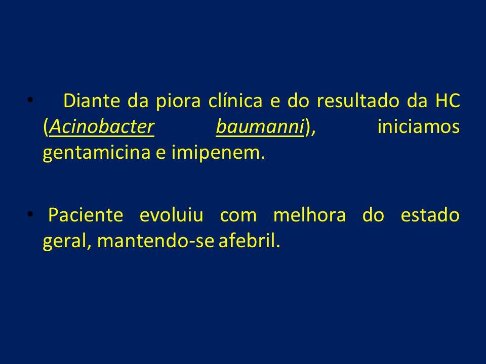 Diante da piora clínica e do resultado da HC (Acinobacter baumanni), iniciamos gentamicina e imipenem.