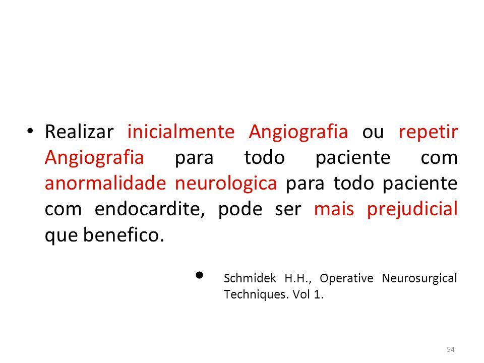 Realizar inicialmente Angiografia ou repetir Angiografia para todo paciente com anormalidade neurologica para todo paciente com endocardite, pode ser mais prejudicial que benefico.