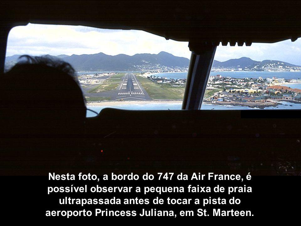 Nesta foto, a bordo do 747 da Air France, é possível observar a pequena faixa de praia ultrapassada antes de tocar a pista do aeroporto Princess Juliana, em St.