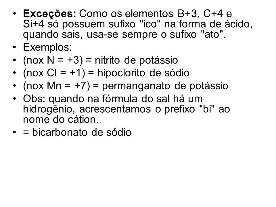 Exceções: Como os elementos B+3, C+4 e Si+4 só possuem sufixo ico na forma de ácido, quando sais, usa-se sempre o sufixo ato .