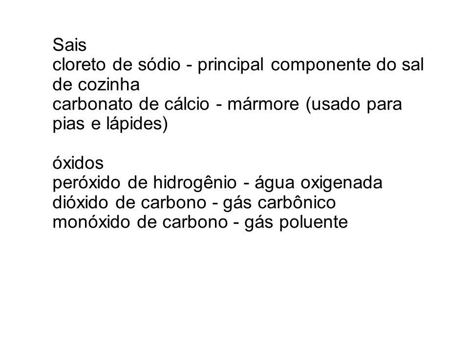 Sais cloreto de sódio - principal componente do sal de cozinha carbonato de cálcio - mármore (usado para pias e lápides) óxidos peróxido de hidrogênio - água oxigenada dióxido de carbono - gás carbônico monóxido de carbono - gás poluente