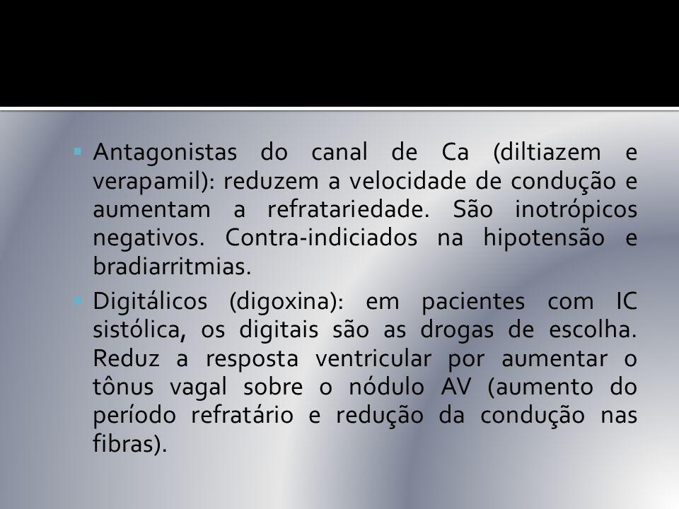 Antagonistas do canal de Ca (diltiazem e verapamil): reduzem a velocidade de condução e aumentam a refratariedade. São inotrópicos negativos. Contra-indiciados na hipotensão e bradiarritmias.