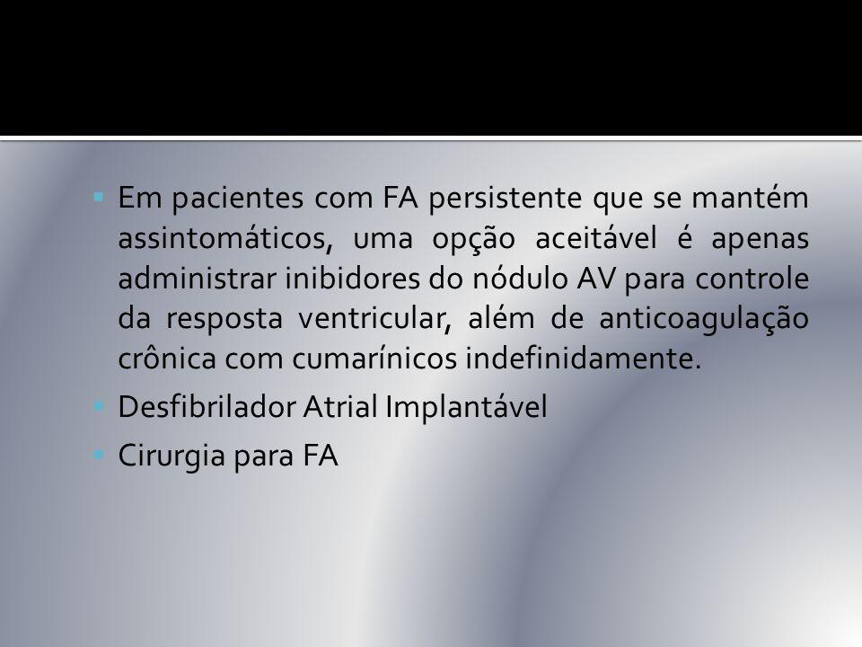 Em pacientes com FA persistente que se mantém assintomáticos, uma opção aceitável é apenas administrar inibidores do nódulo AV para controle da resposta ventricular, além de anticoagulação crônica com cumarínicos indefinidamente.