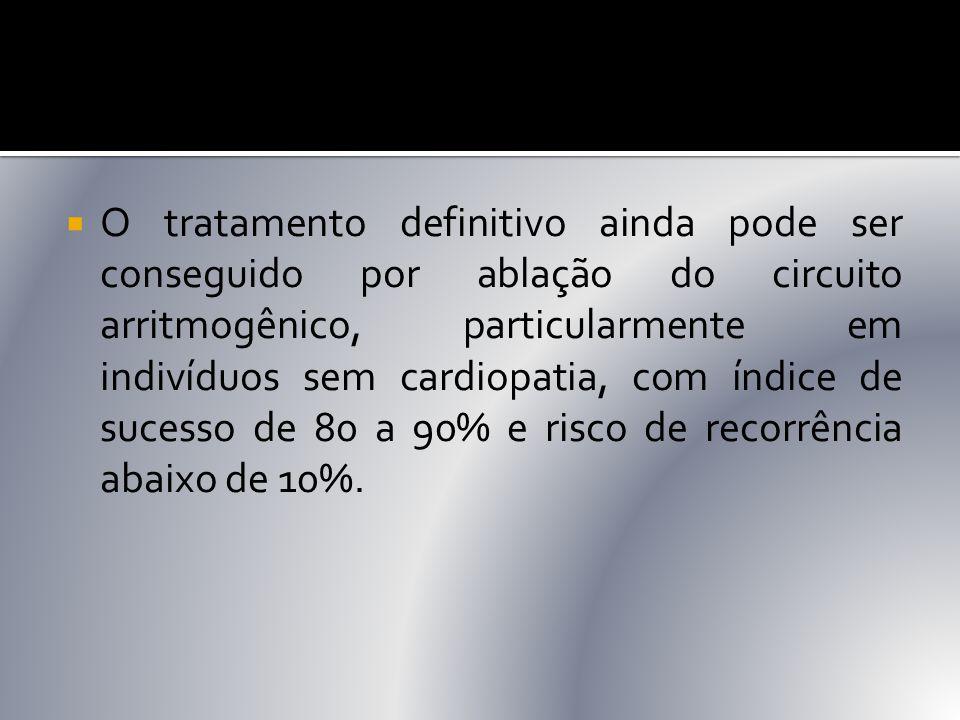O tratamento definitivo ainda pode ser conseguido por ablação do circuito arritmogênico, particularmente em indivíduos sem cardiopatia, com índice de sucesso de 80 a 90% e risco de recorrência abaixo de 10%.