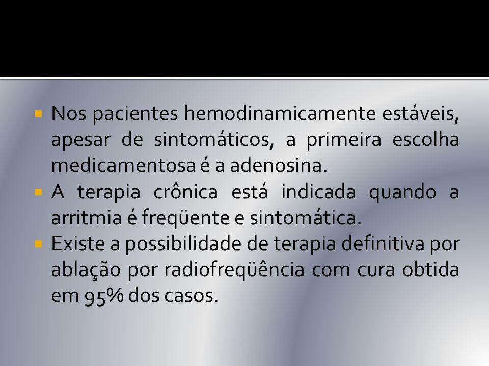 Nos pacientes hemodinamicamente estáveis, apesar de sintomáticos, a primeira escolha medicamentosa é a adenosina.