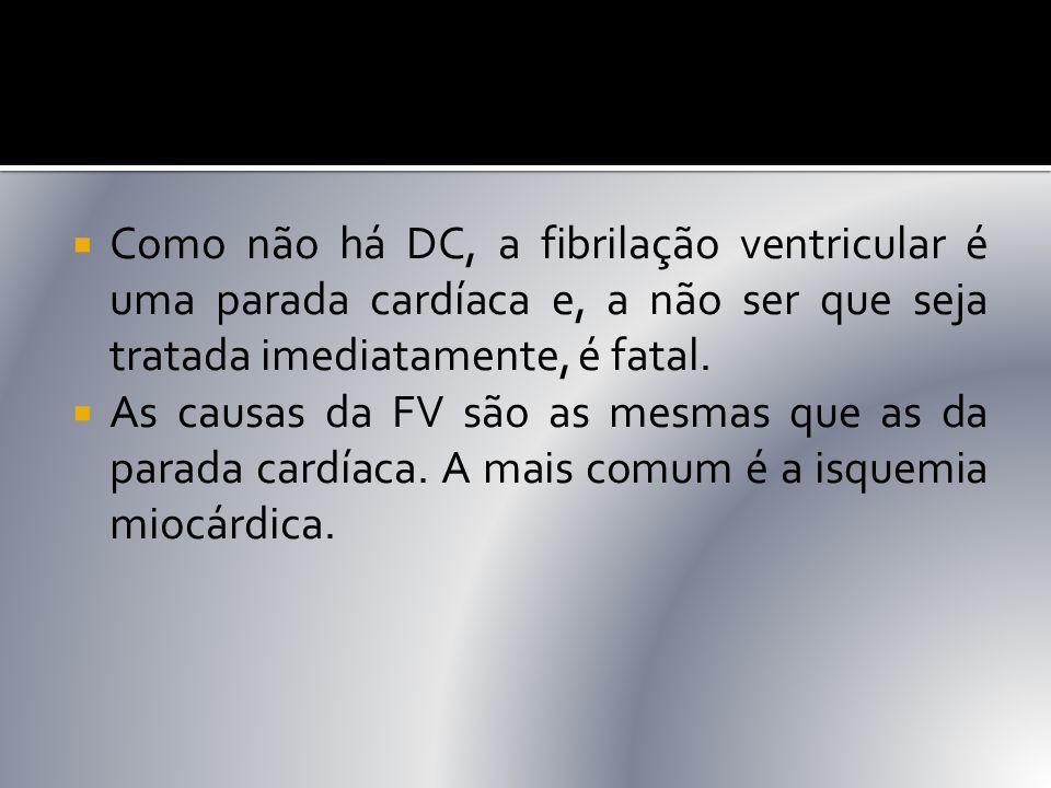 Como não há DC, a fibrilação ventricular é uma parada cardíaca e, a não ser que seja tratada imediatamente, é fatal.