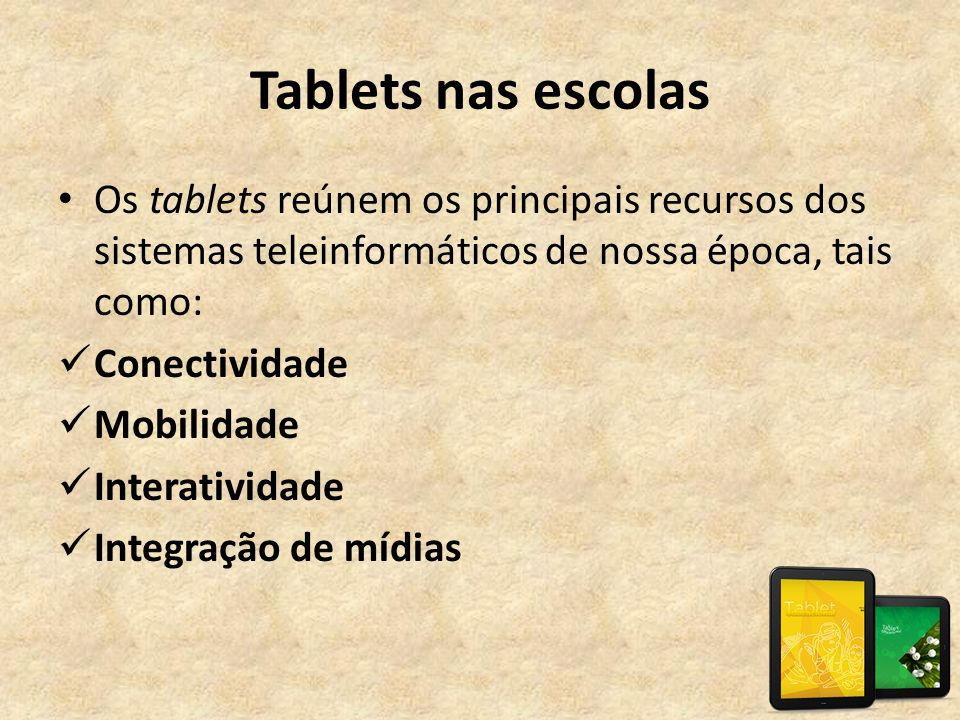 Tablets nas escolas Os tablets reúnem os principais recursos dos sistemas teleinformáticos de nossa época, tais como: