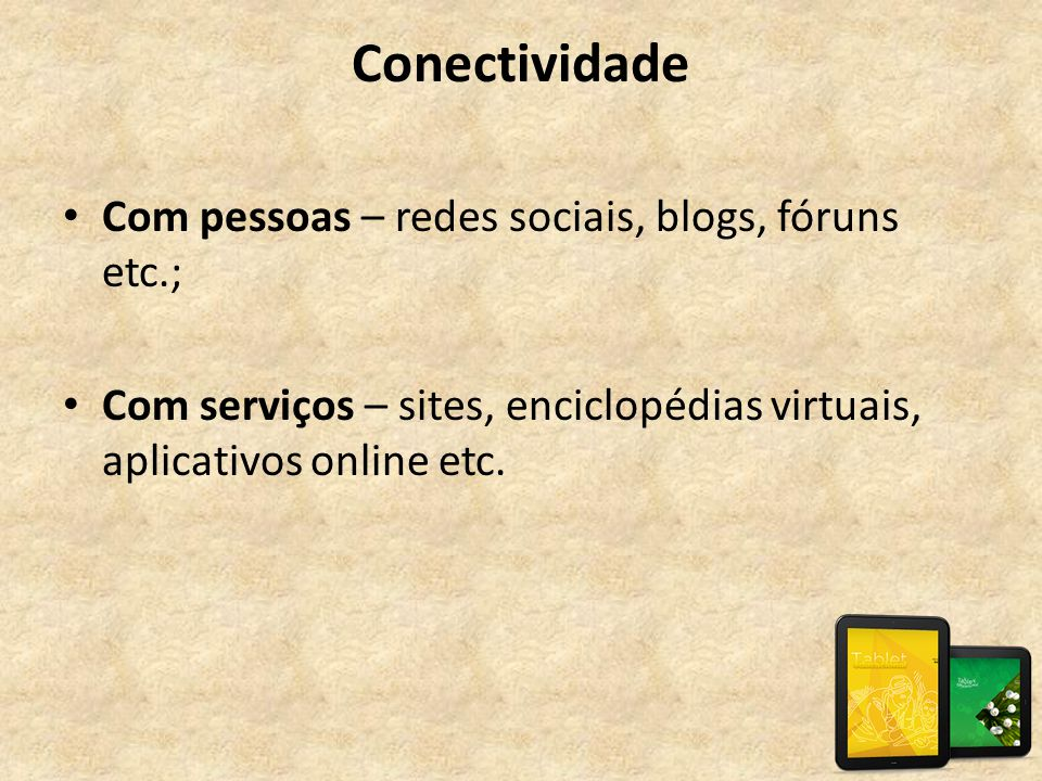 Conectividade Com pessoas – redes sociais, blogs, fóruns etc.;