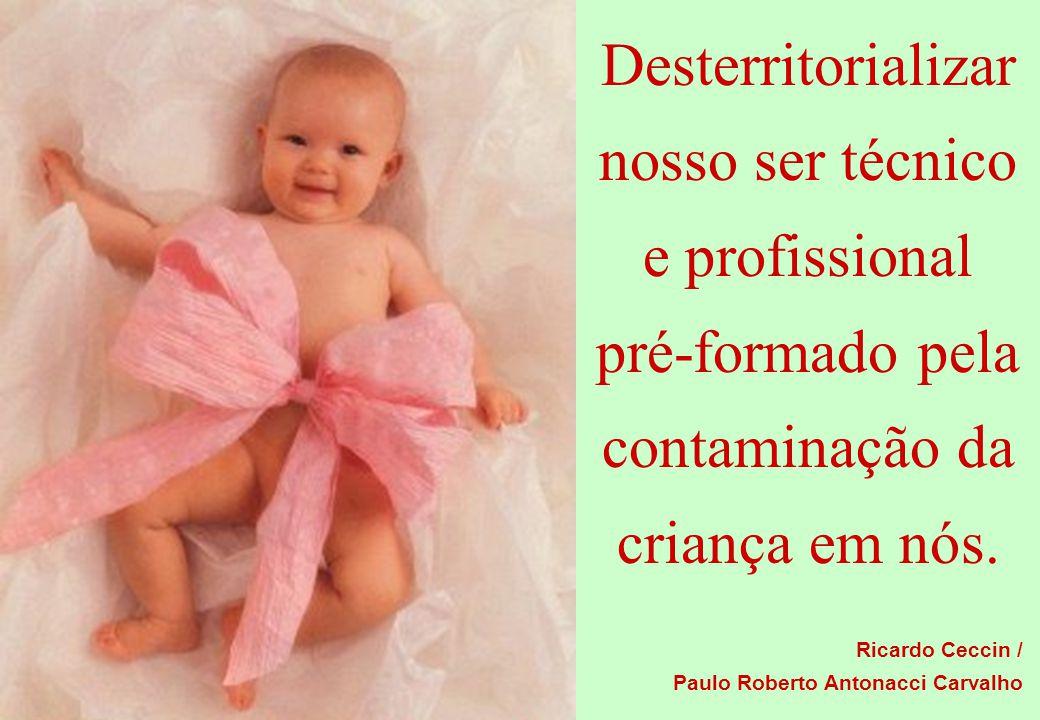 Desterritorializar nosso ser técnico e profissional pré-formado pela contaminação da criança em nós.