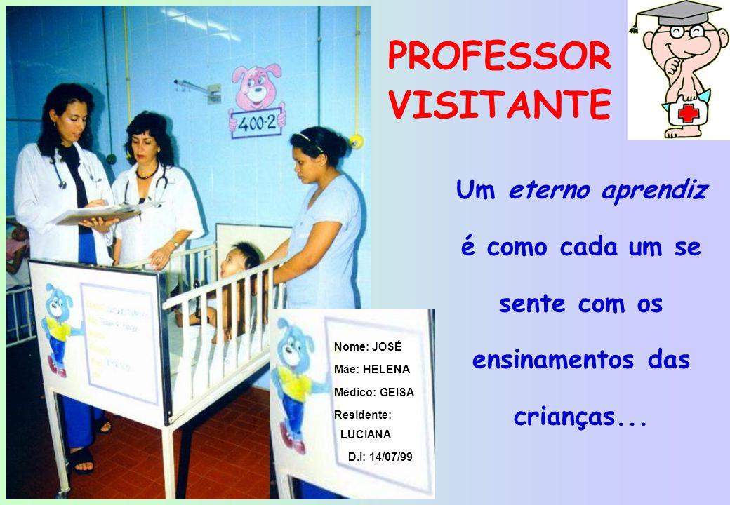 PROFESSOR VISITANTE Nome: JOSÉ. Mãe: HELENA. Médico: GEISA. Residente: LUCIANA. D.I: 14/07/99.