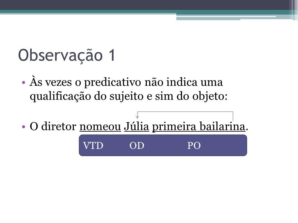 Observação 1 Às vezes o predicativo não indica uma qualificação do sujeito e sim do objeto: O diretor nomeou Júlia primeira bailarina.