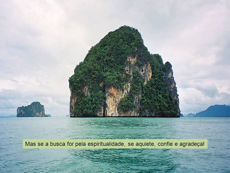 Mas se a busca for pela espiritualidade, se aquiete, confie e agradeça!