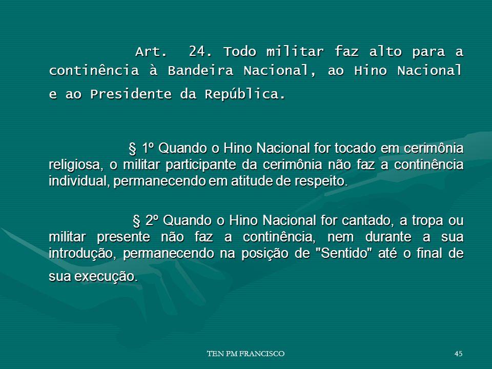 Art. 24. Todo militar faz alto para a continência à Bandeira Nacional, ao Hino Nacional e ao Presidente da República.