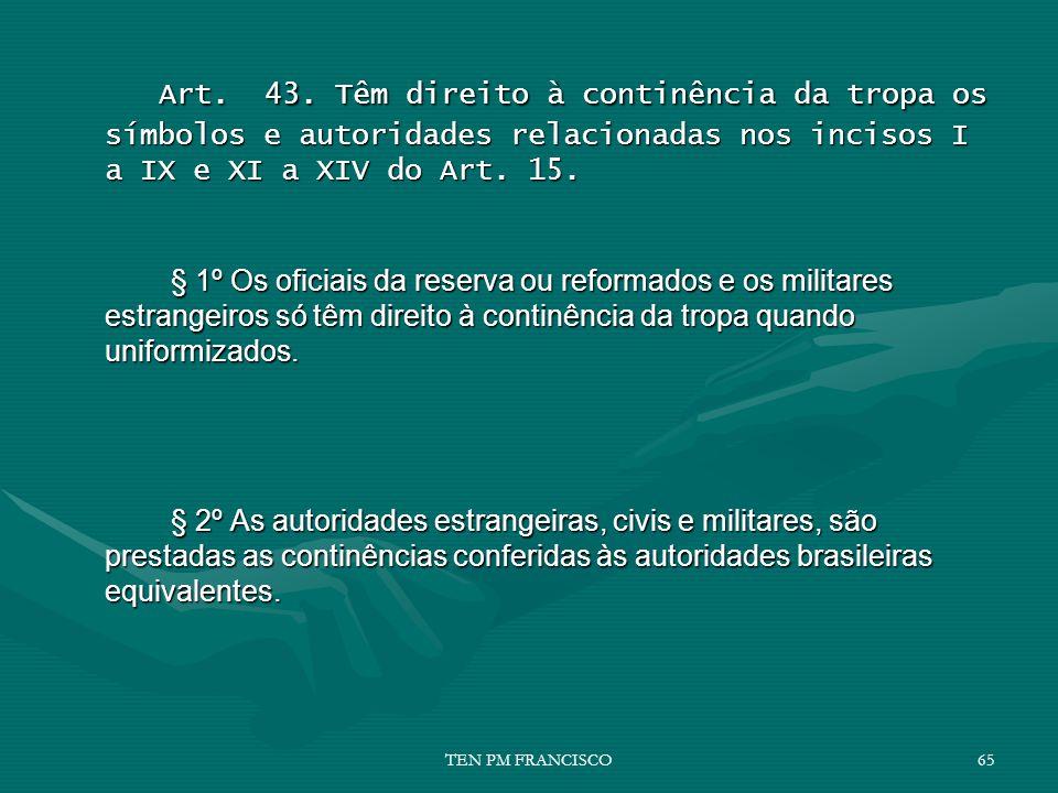 Art. 43. Têm direito à continência da tropa os símbolos e autoridades relacionadas nos incisos I a IX e XI a XIV do Art. 15.