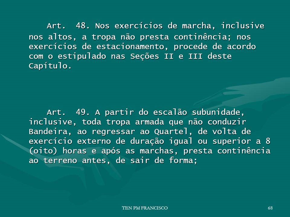 Art. 48. Nos exercícios de marcha, inclusive nos altos, a tropa não presta continência; nos exercícios de estacionamento, procede de acordo com o estipulado nas Seções II e III deste Capítulo.