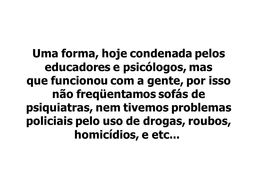 Uma forma, hoje condenada pelos educadores e psicólogos, mas que funcionou com a gente, por isso não freqüentamos sofás de psiquiatras, nem tivemos problemas policiais pelo uso de drogas, roubos, homicídios, e etc...
