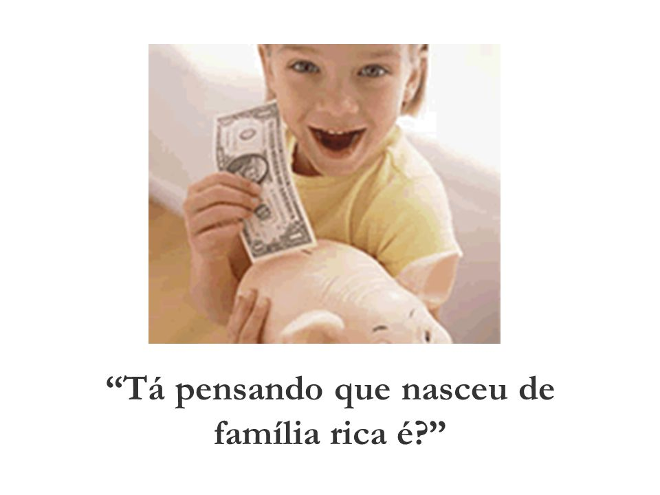 Tá pensando que nasceu de família rica é