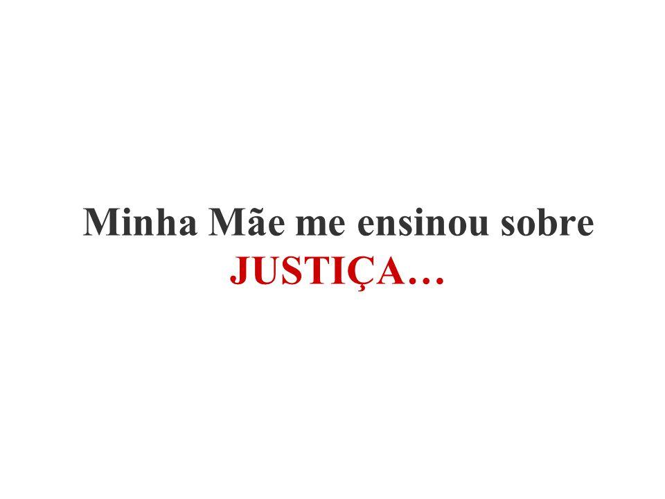 Minha Mãe me ensinou sobre JUSTIÇA…