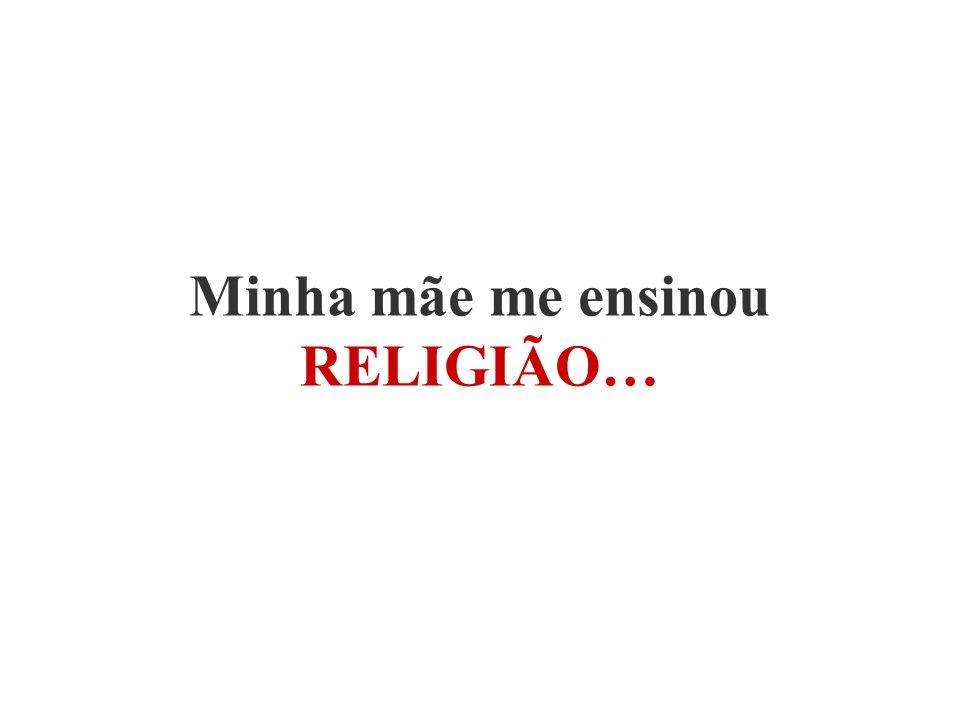 Minha mãe me ensinou RELIGIÃO…