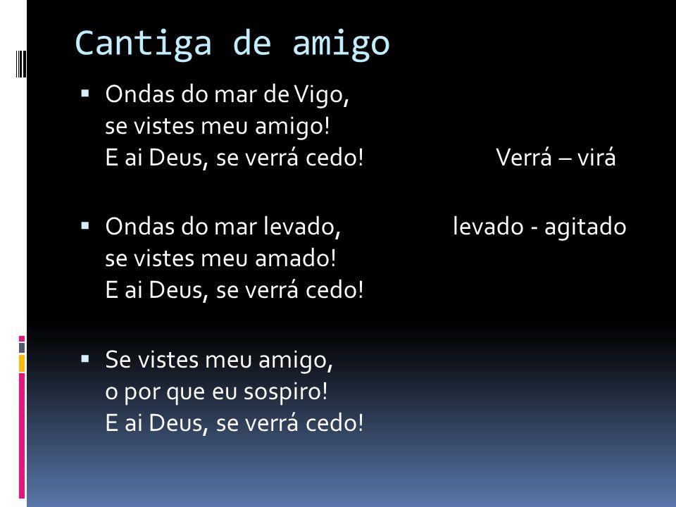 Cantiga de amigo Ondas do mar de Vigo, se vistes meu amigo! E ai Deus, se verrá cedo! Verrá – virá.