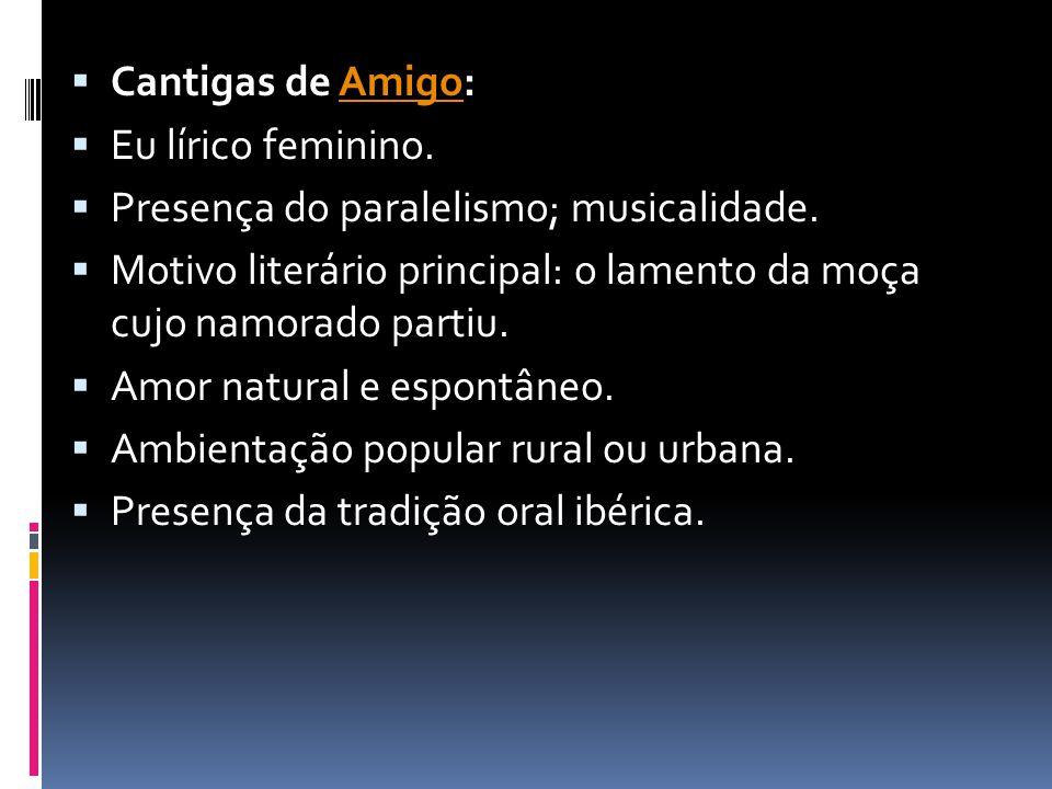 Cantigas de Amigo: Eu lírico feminino. Presença do paralelismo; musicalidade. Motivo literário principal: o lamento da moça cujo namorado partiu.