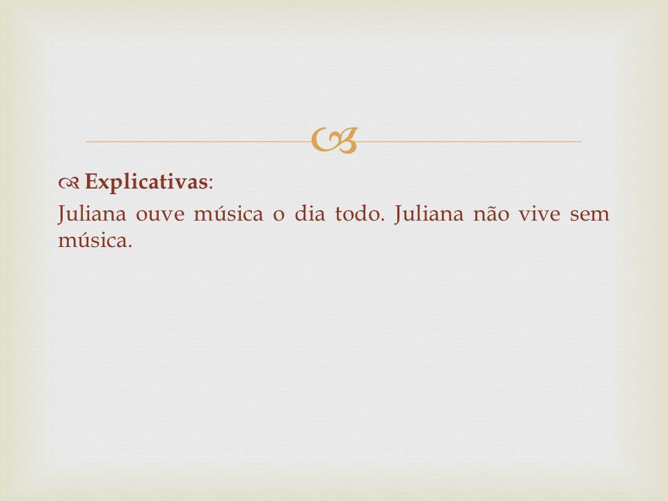Explicativas: Juliana ouve música o dia todo. Juliana não vive sem música.