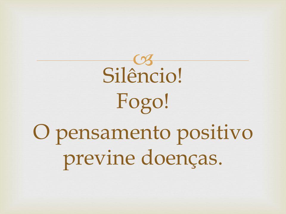 Silêncio! Fogo! O pensamento positivo previne doenças.
