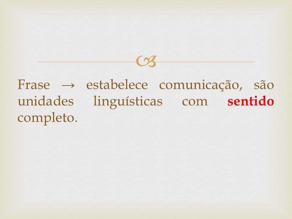 Frase → estabelece comunicação, são unidades linguísticas com sentido completo.
