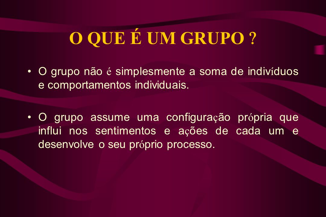 O QUE É UM GRUPO  O grupo não é simplesmente a soma de indivíduos e comportamentos individuais.