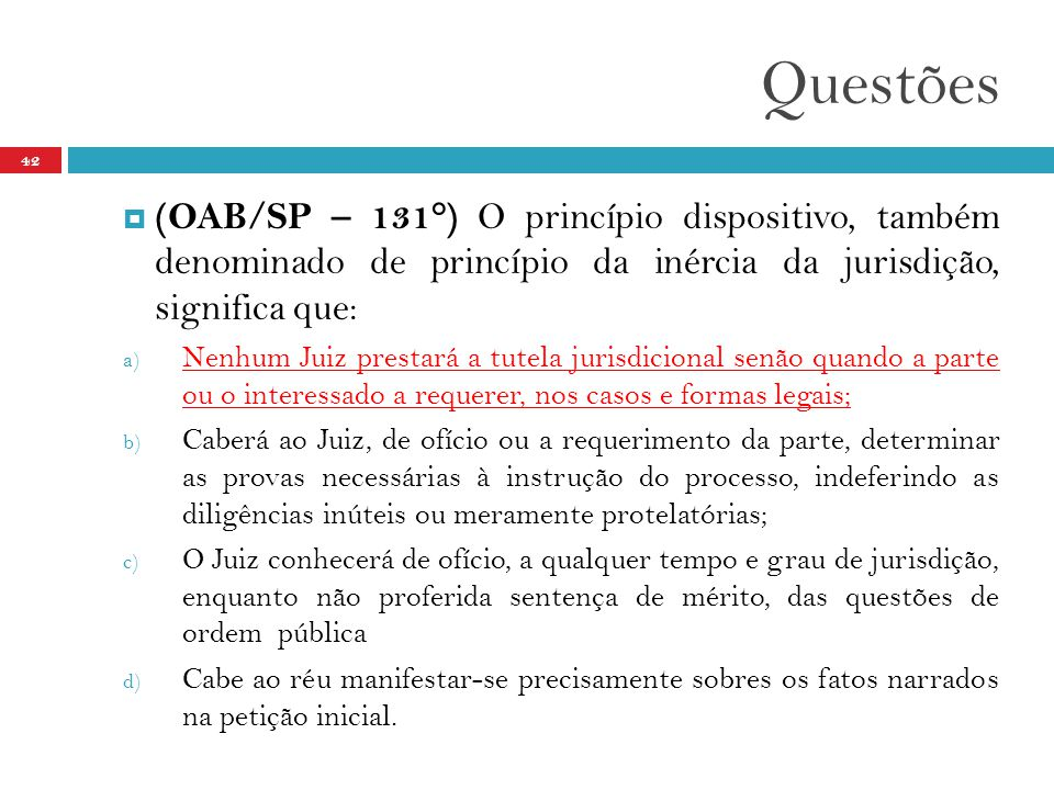 Questões (OAB/SP – 131°) O princípio dispositivo, também denominado de princípio da inércia da jurisdição, significa que: