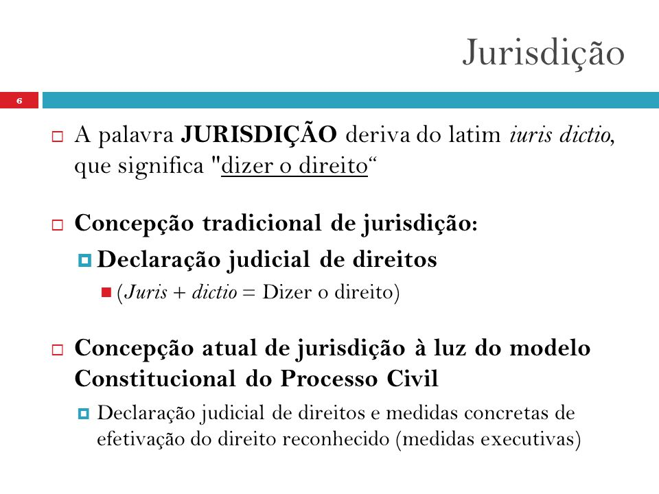 Jurisdição A palavra JURISDIÇÃO deriva do latim iuris dictio, que significa dizer o direito Concepção tradicional de jurisdição:
