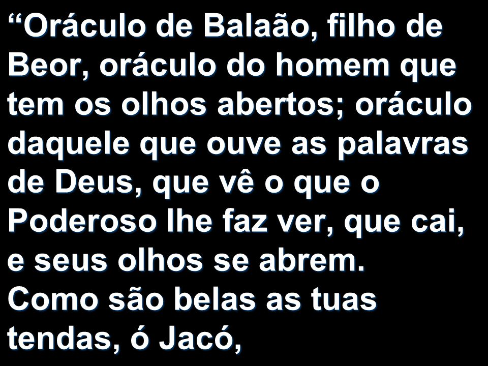 Oráculo de Balaão, filho de Beor, oráculo do homem que tem os olhos abertos; oráculo daquele que ouve as palavras de Deus, que vê o que o Poderoso lhe faz ver, que cai, e seus olhos se abrem.