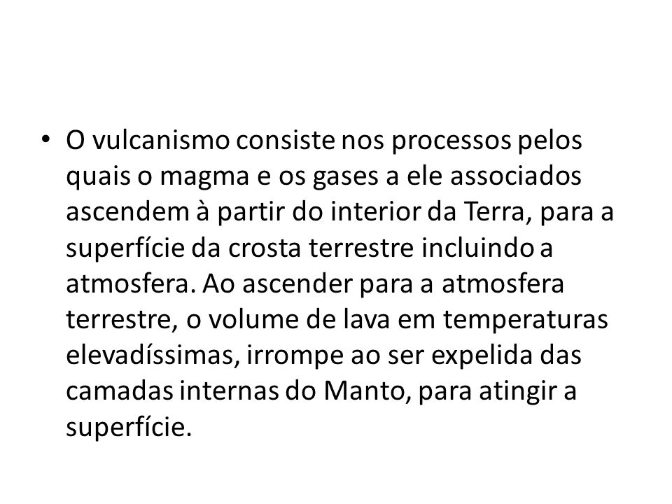 O vulcanismo consiste nos processos pelos quais o magma e os gases a ele associados ascendem à partir do interior da Terra, para a superfície da crosta terrestre incluindo a atmosfera.