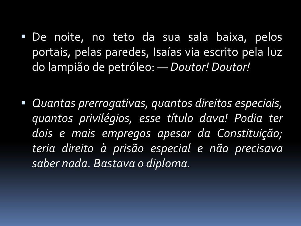 De noite, no teto da sua sala baixa, pelos portais, pelas paredes, Isaías via escrito pela luz do lampião de petróleo: — Doutor! Doutor!