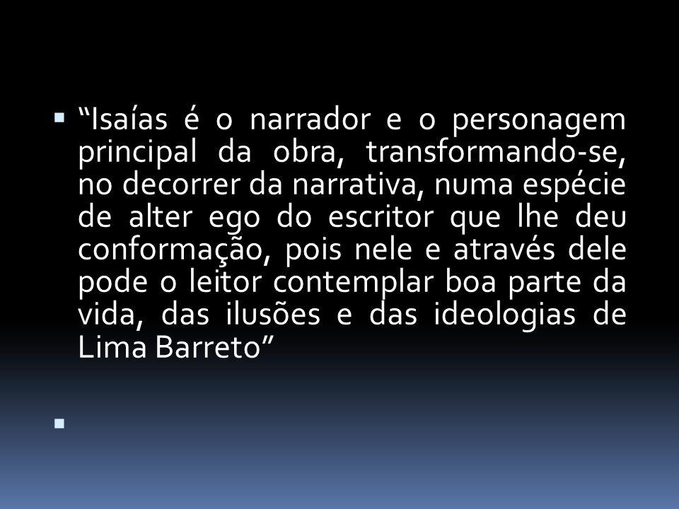 Isaías é o narrador e o personagem principal da obra, transformando-se, no decorrer da narrativa, numa espécie de alter ego do escritor que lhe deu conformação, pois nele e através dele pode o leitor contemplar boa parte da vida, das ilusões e das ideologias de Lima Barreto
