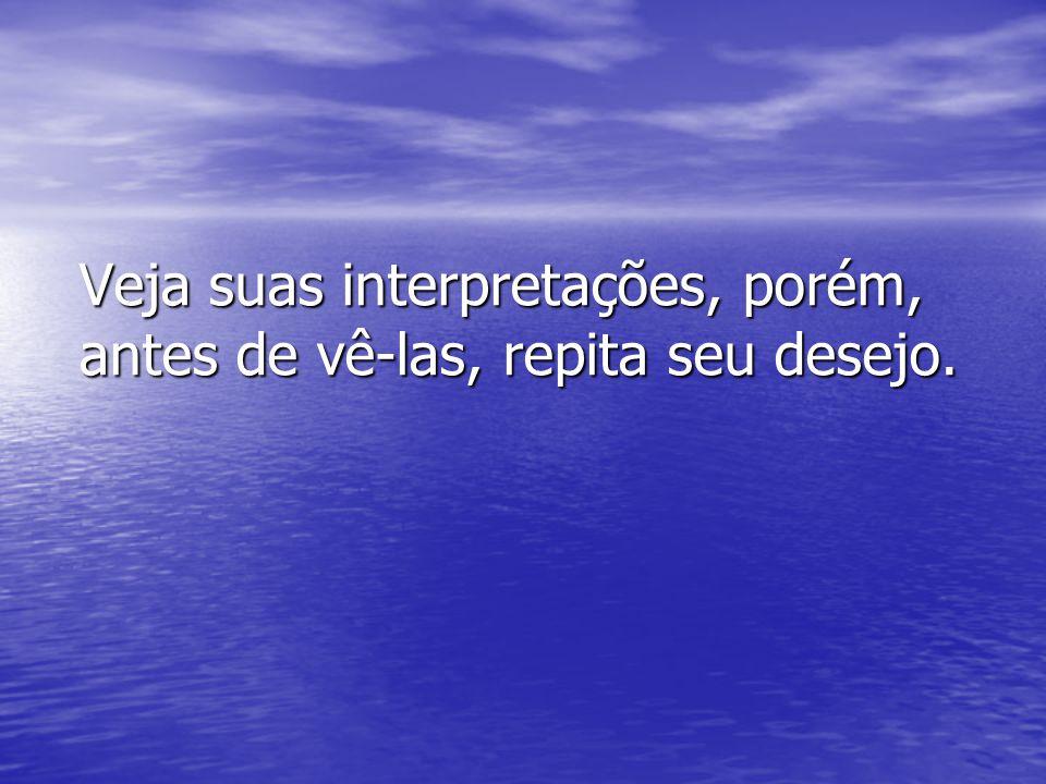 Veja suas interpretações, porém, antes de vê-las, repita seu desejo.