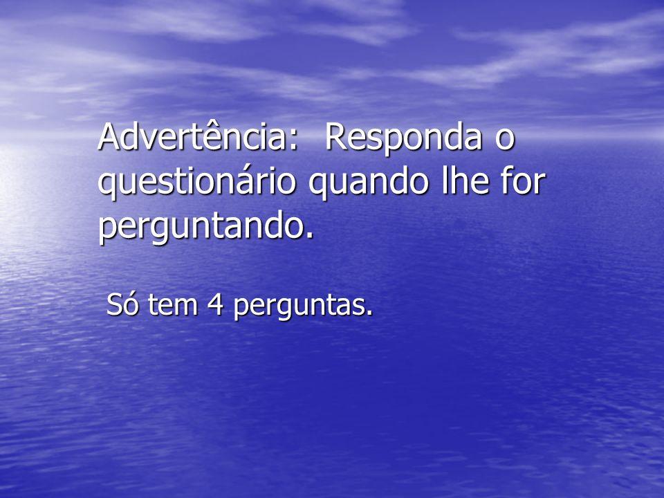 Advertência: Responda o questionário quando lhe for perguntando.