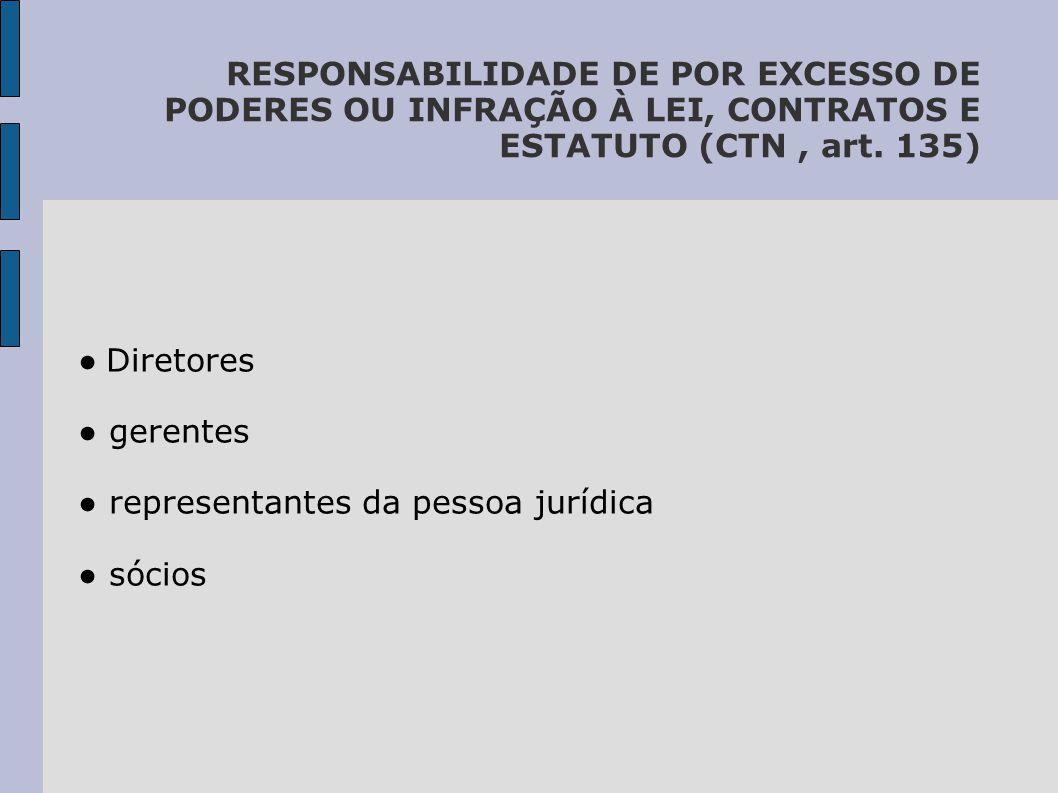 RESPONSABILIDADE DE POR EXCESSO DE PODERES OU INFRAÇÃO À LEI, CONTRATOS E ESTATUTO (CTN , art. 135)