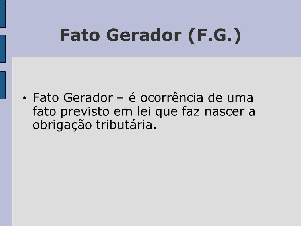 Fato Gerador (F.G.) Fato Gerador – é ocorrência de uma fato previsto em lei que faz nascer a obrigação tributária.