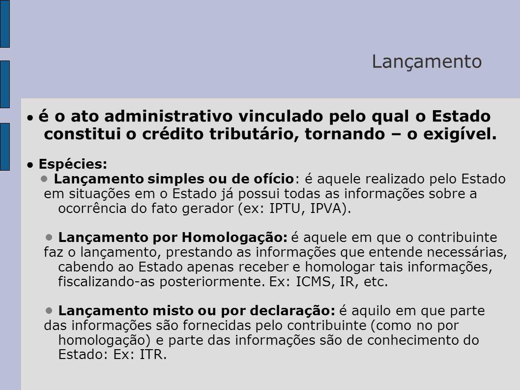 Lançamento ● é o ato administrativo vinculado pelo qual o Estado constitui o crédito tributário, tornando – o exigível.