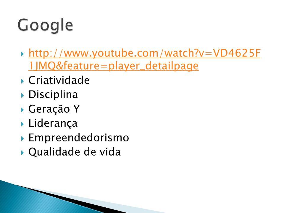 Google http://www.youtube.com/watch v=VD4625F 1JMQ&feature=player_detailpage. Criatividade. Disciplina.