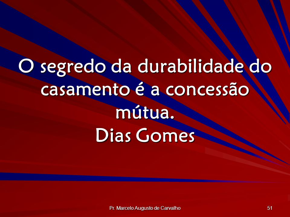 O segredo da durabilidade do casamento é a concessão mútua. Dias Gomes