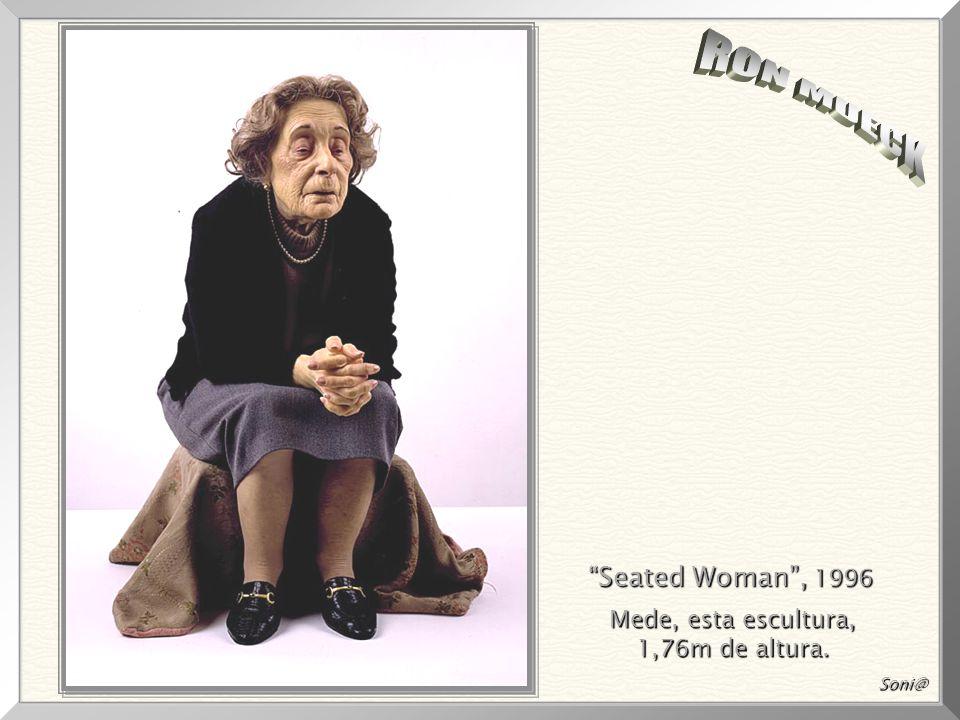 RON MUECK Seated Woman , 1996 Mede, esta escultura, 1,76m de altura.