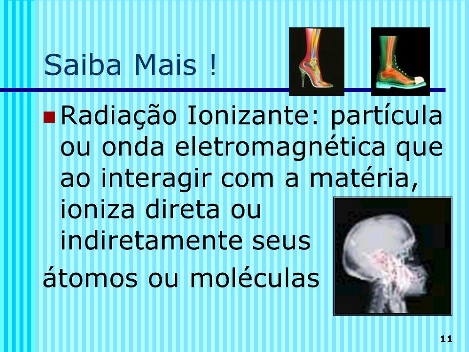 Saiba Mais ! Radiação Ionizante: partícula ou onda eletromagnética que ao interagir com a matéria, ioniza direta ou indiretamente seus.