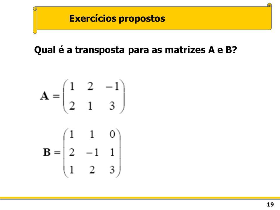 Exercícios propostos Qual é a transposta para as matrizes A e B