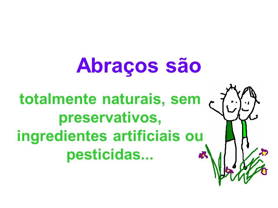 Abraços são totalmente naturais, sem preservativos, ingredientes artificiais ou pesticidas...