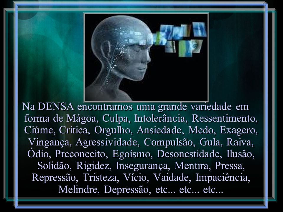 Na DENSA encontramos uma grande variedade em forma de Mágoa, Culpa, Intolerância, Ressentimento, Ciúme, Crítica, Orgulho, Ansiedade, Medo, Exagero, Vingança, Agressividade, Compulsão, Gula, Raiva, Ódio, Preconceito, Egoísmo, Desonestidade, Ilusão, Solidão, Rigidez, Insegurança, Mentira, Pressa, Repressão, Tristeza, Vício, Vaidade, Impaciência, Melindre, Depressão, etc...
